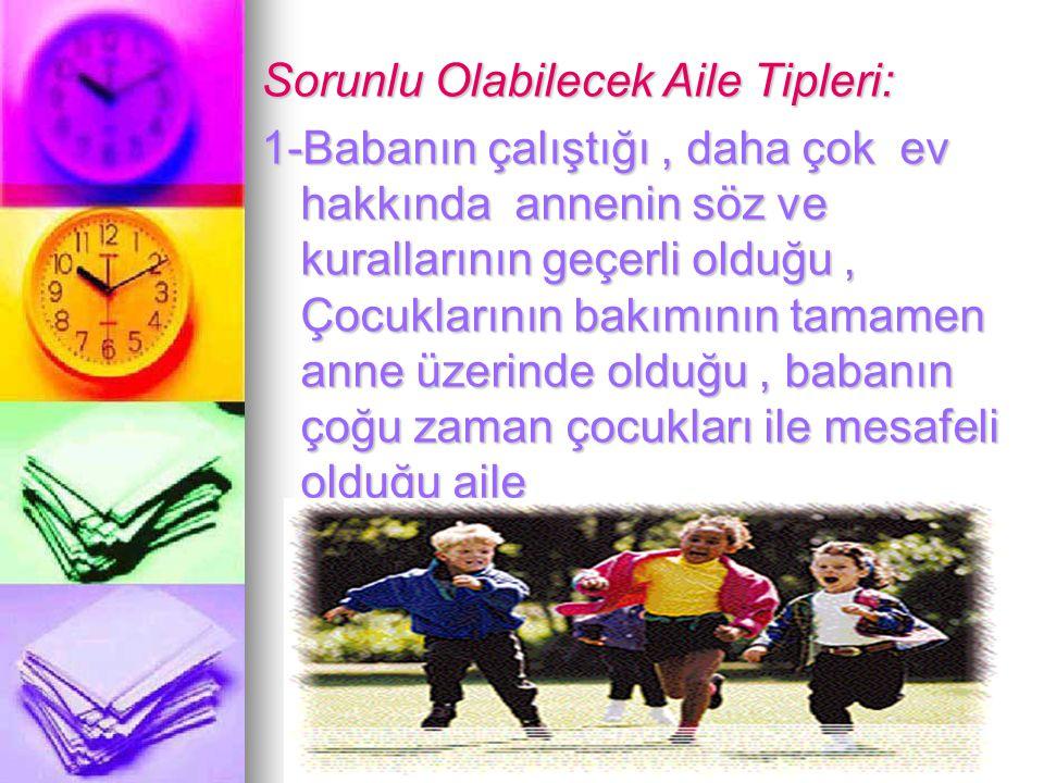 TurkPDR.com Sorunlu Olabilecek Aile Tipleri: 1-Babanın çalıştığı, daha çok ev hakkında annenin söz ve kurallarının geçerli olduğu, Çocuklarının bakımı