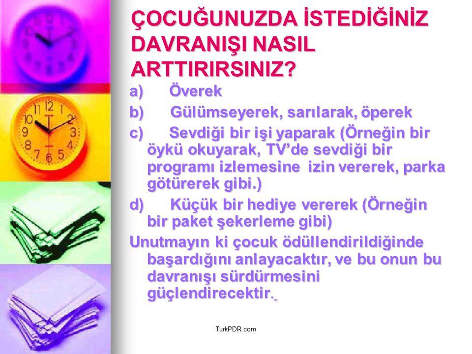 TurkPDR.com ÇOCUĞUNUZDA İSTEDİĞİNİZ DAVRANIŞI NASIL ARTTIRIRSINIZ? a) Överek b) Gülümseyerek, sarılarak, öperek c) Sevdiği bir işi yaparak (Örneğin bi