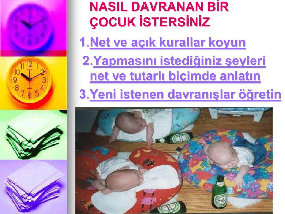 TurkPDR.com NASIL DAVRANAN BİR ÇOCUK İSTERSİNİZ 1.Net ve açık kurallar koyun 2.Yapmasını istediğiniz şeyleri net ve tutarlı biçimde anlatın 2.Yapmasın