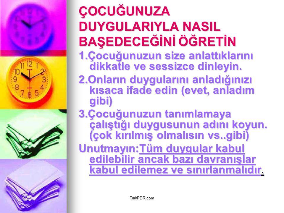 TurkPDR.com ÇOCUĞUNUZA DUYGULARIYLA NASIL BAŞEDECEĞİNİ ÖĞRETİN 1.Çocuğunuzun size anlattıklarını dikkatle ve sessizce dinleyin. 2.Onların duygularını