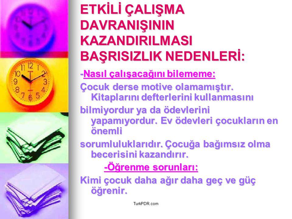 TurkPDR.com ETKİLİ ÇALIŞMA DAVRANIŞININ KAZANDIRILMASI BAŞRISIZLIK NEDENLERİ: -Nasıl çalışacağını bilememe: Çocuk derse motive olamamıştır. Kitapların