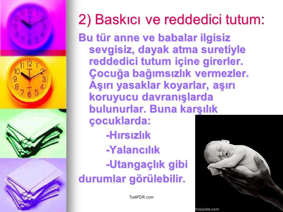 TurkPDR.com 2) Baskıcı ve reddedici tutum: Bu tür anne ve babalar ilgisiz sevgisiz, dayak atma suretiyle reddedici tutum içine girerler. Çocuğa bağıms