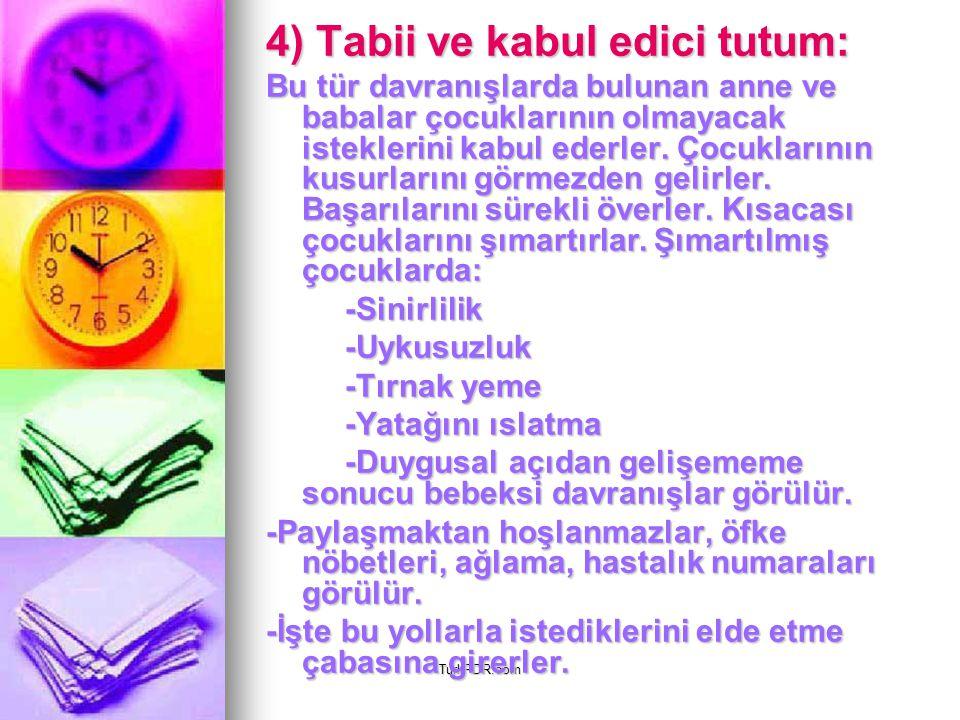 TurkPDR.com 4) Tabii ve kabul edici tutum: Bu tür davranışlarda bulunan anne ve babalar çocuklarının olmayacak isteklerini kabul ederler. Çocuklarının