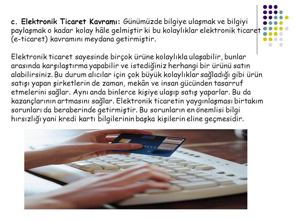 c. Elektronik Ticaret Kavramı: Günümüzde bilgiye ulaşmak ve bilgiyi paylaşmak o kadar kolay hâle gelmiştir ki bu kolaylıklar elektronik ticaret (e-tic