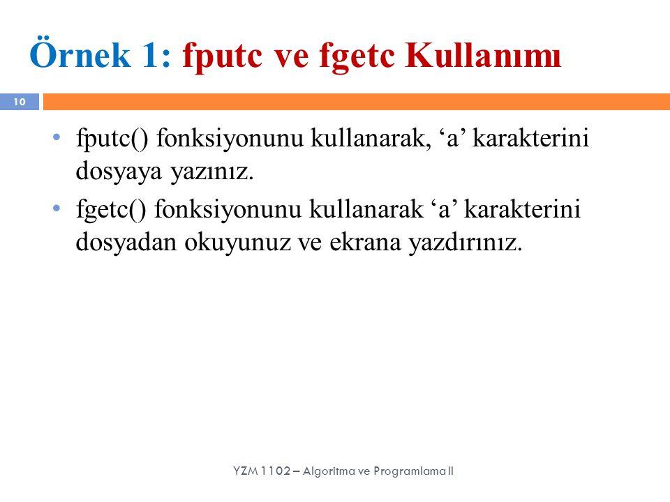 10 Örnek 1: fputc ve fgetc Kullanımı fputc() fonksiyonunu kullanarak, 'a' karakterini dosyaya yazınız. fgetc() fonksiyonunu kullanarak 'a' karakterini