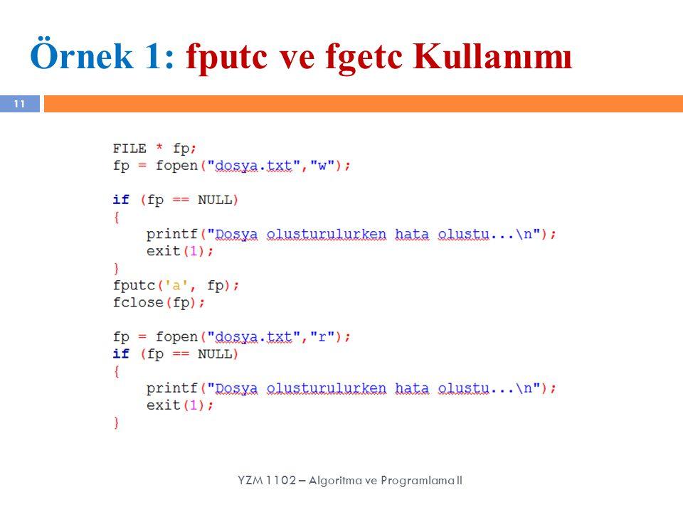 11 Örnek 1: fputc ve fgetc Kullanımı YZM 1102 – Algoritma ve Programlama II