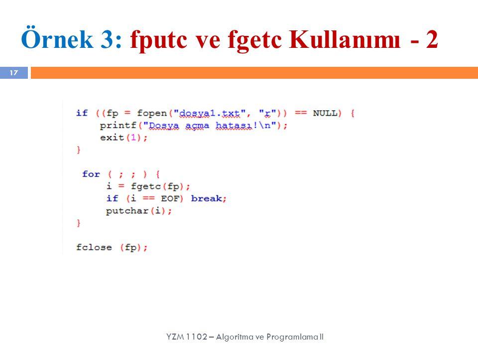 17 Örnek 3: fputc ve fgetc Kullanımı - 2 YZM 1102 – Algoritma ve Programlama II