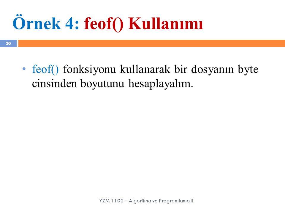 20 Örnek 4: feof() Kullanımı feof() fonksiyonu kullanarak bir dosyanın byte cinsinden boyutunu hesaplayalım. YZM 1102 – Algoritma ve Programlama II