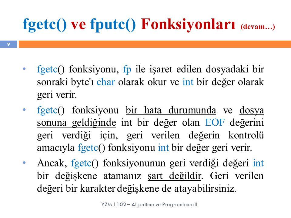 fgetc() ve fputc() Fonksiyonları (devam…) 9 fgetc() fonksiyonu, fp ile işaret edilen dosyadaki bir sonraki byte'ı char olarak okur ve int bir değer ol