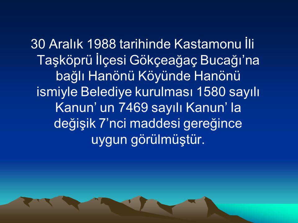 30 Aralık 1988 tarihinde Kastamonu İli Taşköprü İlçesi Gökçeağaç Bucağı'na bağlı Hanönü Köyünde Hanönü ismiyle Belediye kurulması 1580 sayılı Kanun' u