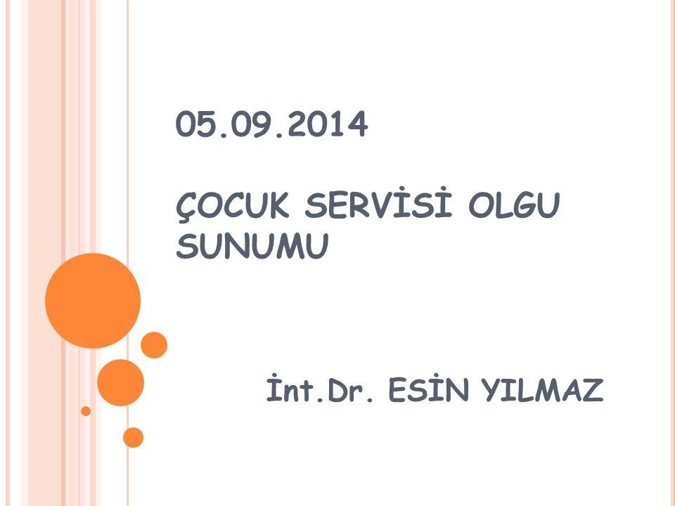 05.09.2014 ÇOCUK SERVİSİ OLGU SUNUMU İnt.Dr. ESİN YILMAZ