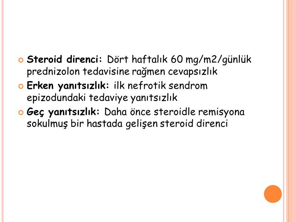 Steroid direnci: Dört haftalık 60 mg/m2/günlük prednizolon tedavisine rağmen cevapsızlık Erken yanıtsızlık: ilk nefrotik sendrom epizodundaki tedaviye yanıtsızlık Geç yanıtsızlık: Daha önce steroidle remisyona sokulmuş bir hastada gelişen steroid direnci