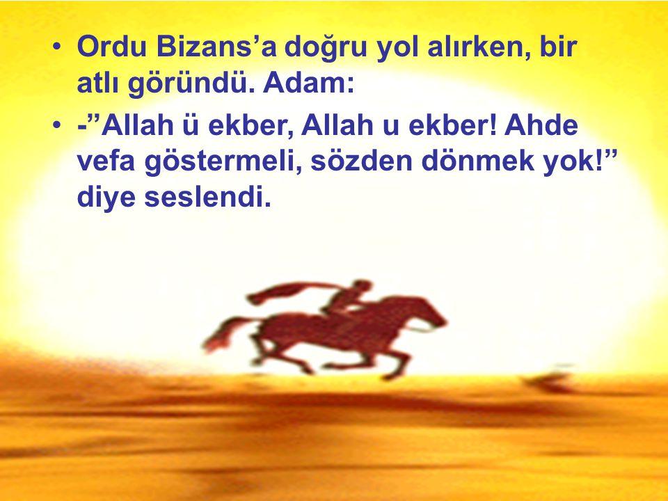 """Ordu Bizans'a doğru yol alırken, bir atlı göründü. Adam: -""""Allah ü ekber, Allah u ekber! Ahde vefa göstermeli, sözden dönmek yok!"""" diye seslendi."""