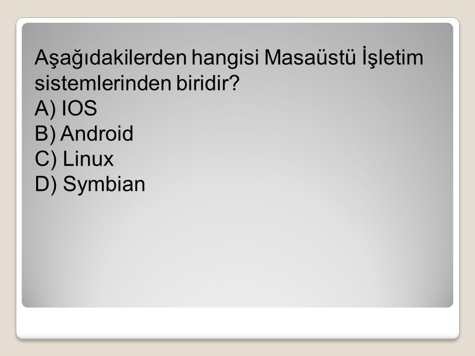 Aşağıdakilerden hangisi Masaüstü İşletim sistemlerinden biridir? A) IOS B) Android C) Linux D) Symbian