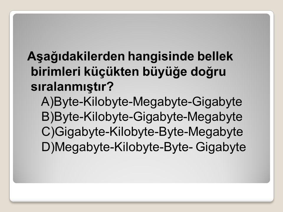 Aşağıdakilerden hangisinde bellek birimleri küçükten büyüğe doğru sıralanmıştır? A)Byte-Kilobyte-Megabyte-Gigabyte B)Byte-Kilobyte-Gigabyte-Megabyte C