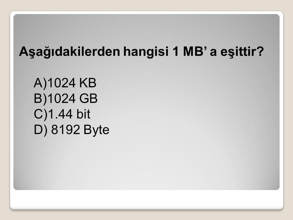 Aşağıdakilerden hangisi 1 MB' a eşittir? A)1024 KB B)1024 GB C)1.44 bit D) 8192 Byte