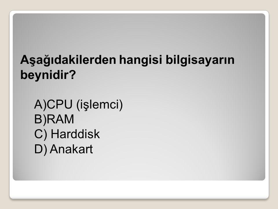 Aşağıdakilerden hangisi bilgisayarın beynidir? A)CPU (işlemci) B)RAM C) Harddisk D) Anakart