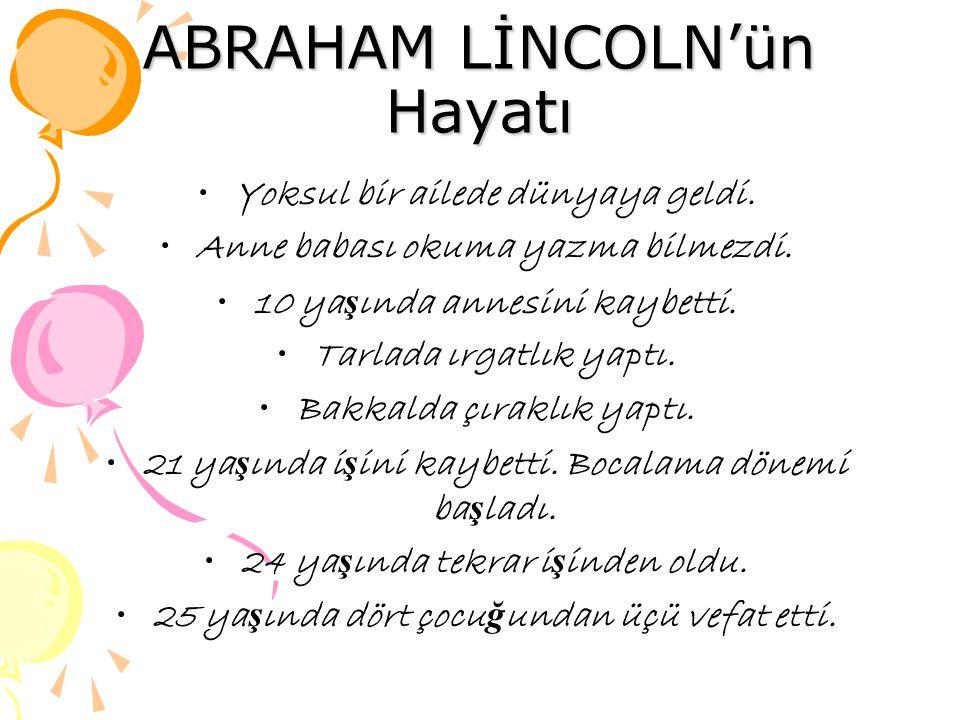 ABRAHAM LİNCOLN'ün Hayatı Yoksul bir ailede dünyaya geldi. Anne babası okuma yazma bilmezdi. 10 ya ş ında annesini kaybetti. Tarlada ırgatlık yaptı. B