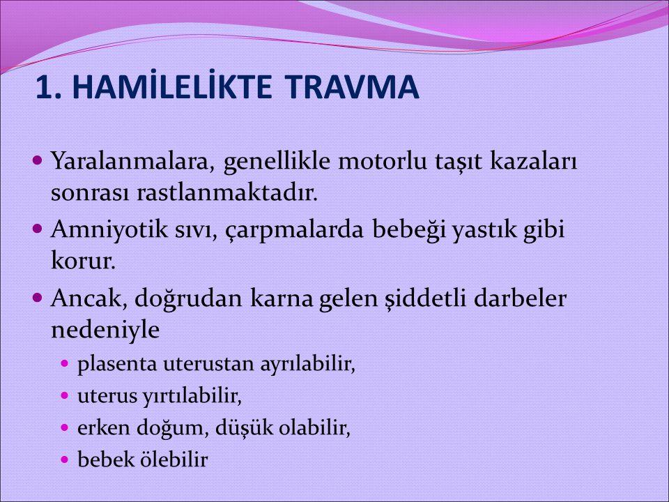 1. HAMİLELİKTE TRAVMA Yaralanmalara, genellikle motorlu taşıt kazaları sonrası rastlanmaktadır. Amniyotik sıvı, çarpmalarda bebeği yastık gibi korur.