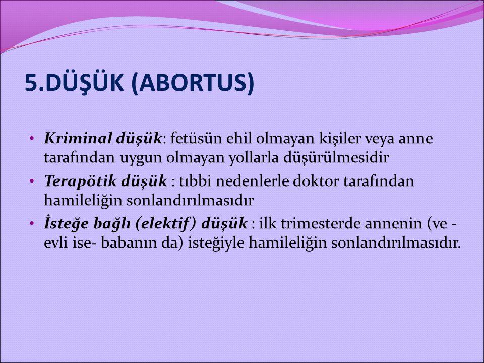 5.DÜŞÜK (ABORTUS) Kriminal düşük: fetüsün ehil olmayan kişiler veya anne tarafından uygun olmayan yollarla düşürülmesidir Terapötik düşük : tıbbi nede