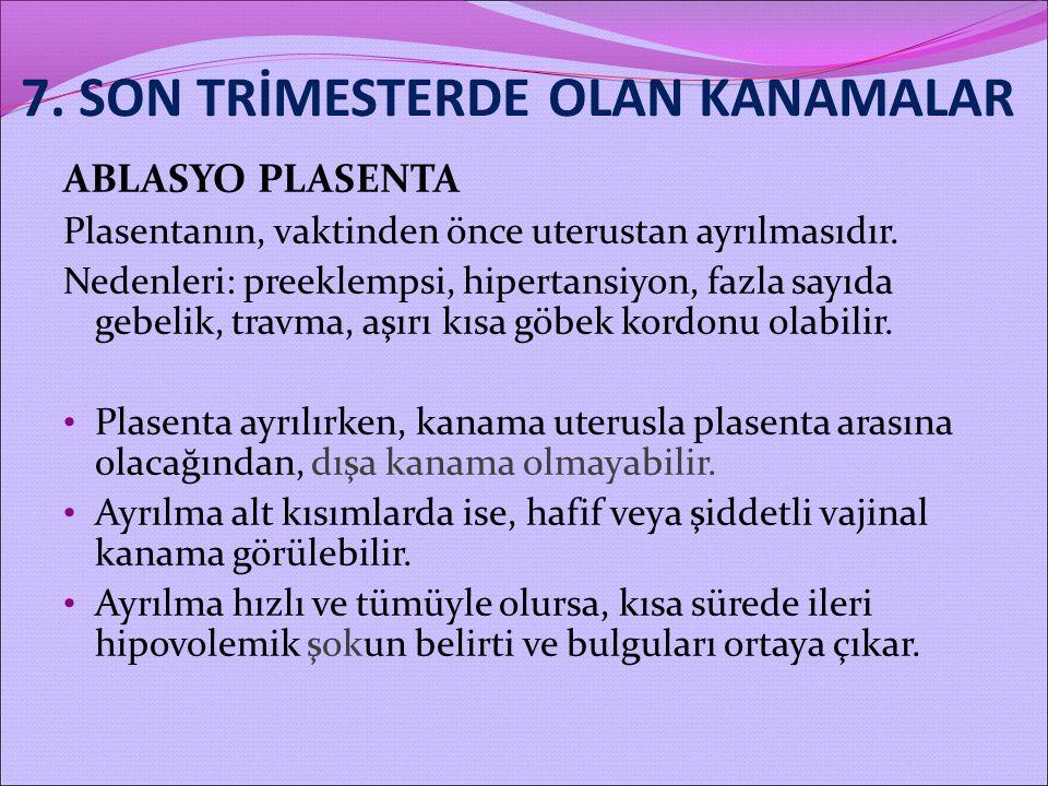 7. SON TRİMESTERDE OLAN KANAMALAR ABLASYO PLASENTA Plasentanın, vaktinden önce uterustan ayrılmasıdır. Nedenleri: preeklempsi, hipertansiyon, fazla sa