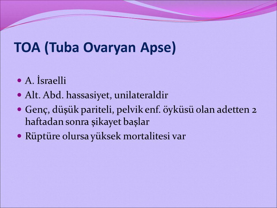 TOA (Tuba Ovaryan Apse) A. İsraelli Alt. Abd. hassasiyet, unilateraldir Genç, düşük pariteli, pelvik enf. öyküsü olan adetten 2 haftadan sonra şikayet