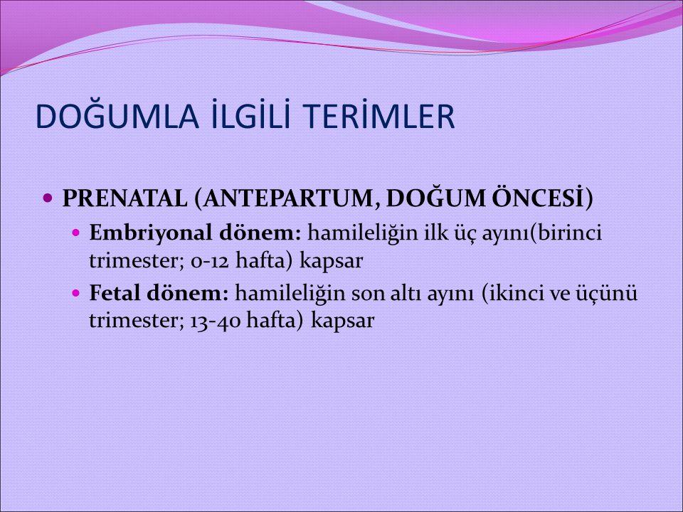PRENATAL (ANTEPARTUM, DOĞUM ÖNCESİ) Embriyonal dönem: hamileliğin ilk üç ayını(birinci trimester; 0-12 hafta) kapsar Fetal dönem: hamileliğin son altı