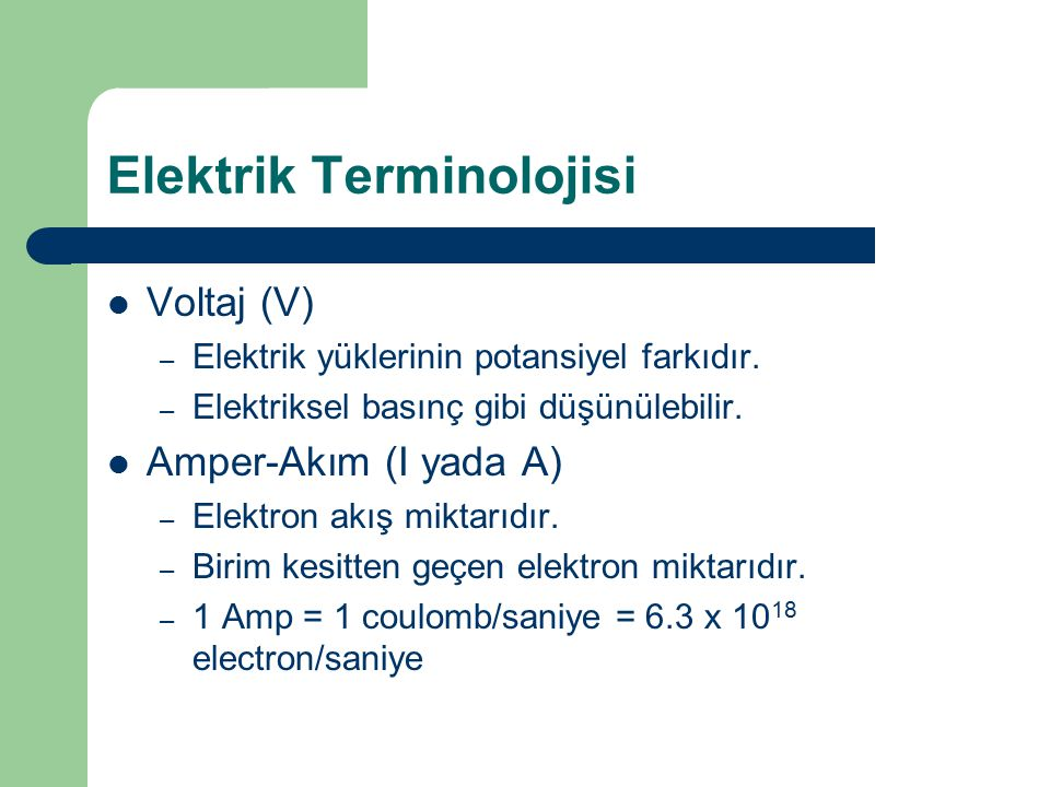 Elektrik Terminolojisi Voltaj (V) – Elektrik yüklerinin potansiyel farkıdır. – Elektriksel basınç gibi düşünülebilir. Amper-Akım (I yada A) – Elektron