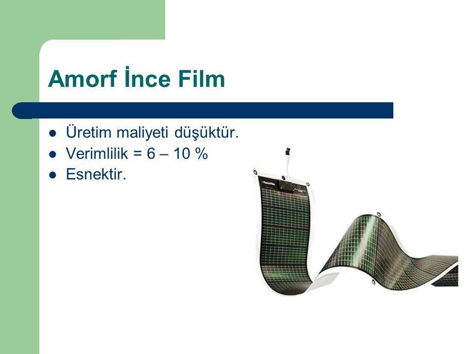 Amorf İnce Film Üretim maliyeti düşüktür. Verimlilik = 6 – 10 % Esnektir.