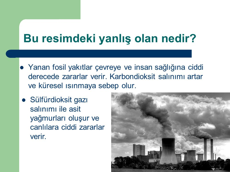 Bu resimdeki yanlış olan nedir? Yanan fosil yakıtlar çevreye ve insan sağlığına ciddi derecede zararlar verir. Karbondioksit salınımı artar ve küresel