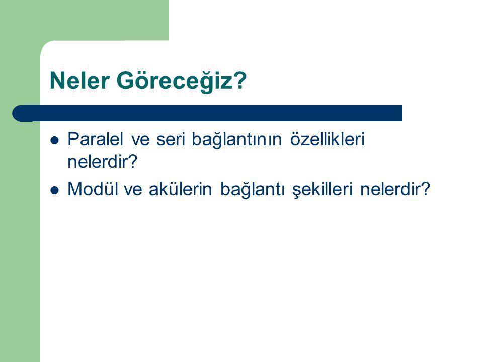 Neler Göreceğiz? Paralel ve seri bağlantının özellikleri nelerdir? Modül ve akülerin bağlantı şekilleri nelerdir?