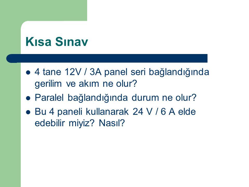 Kısa Sınav 4 tane 12V / 3A panel seri bağlandığında gerilim ve akım ne olur? Paralel bağlandığında durum ne olur? Bu 4 paneli kullanarak 24 V / 6 A el
