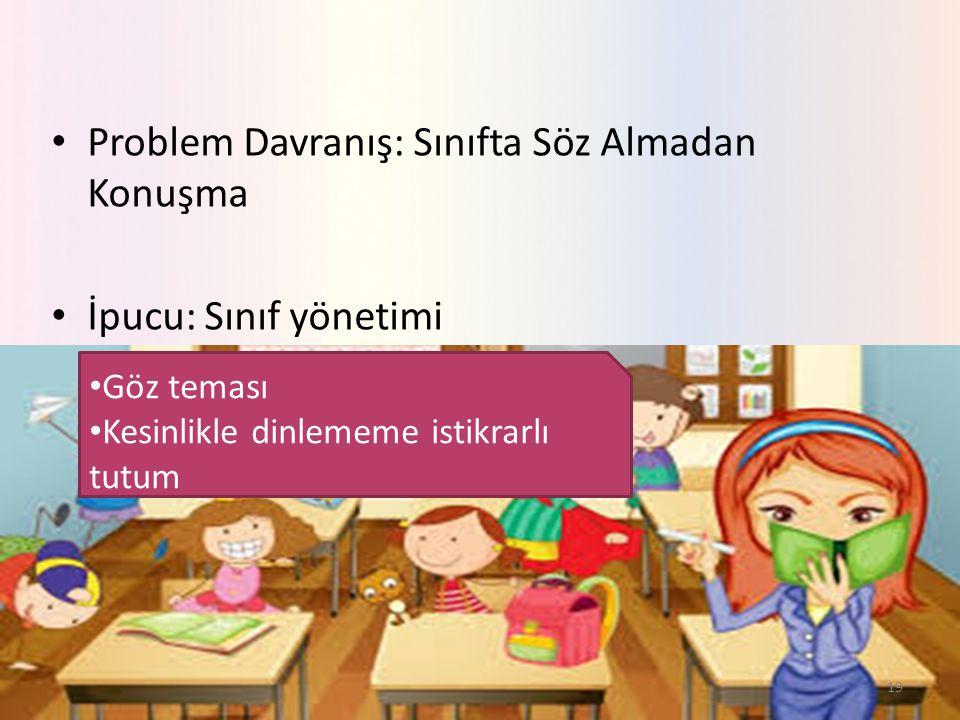 Problem Davranış: Sınıfta Söz Almadan Konuşma İpucu: Sınıf yönetimi 19 Göz teması Kesinlikle dinlememe istikrarlı tutum