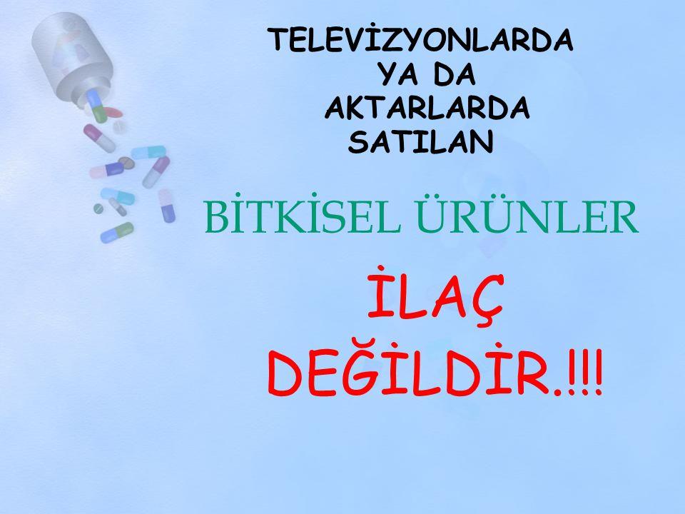 TELEVİZYONLARDA YA DA AKTARLARDA SATILAN BİTKİSEL ÜRÜNLER İLAÇ DEĞİLDİR.!!!