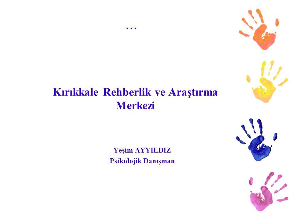 … Yeşim AYYILDIZ Psikolojik Danışman Kırıkkale Rehberlik ve Araştırma Merkezi