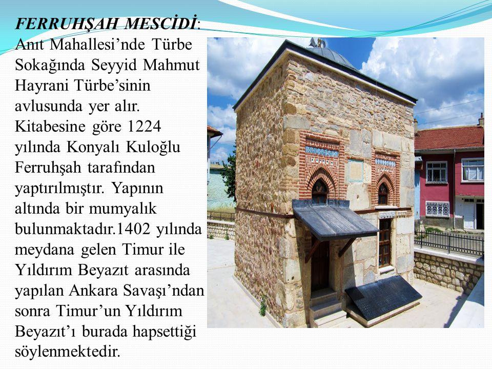 FERRUHŞAH MESCİDİ: Anıt Mahallesi'nde Türbe Sokağında Seyyid Mahmut Hayrani Türbe'sinin avlusunda yer alır. Kitabesine göre 1224 yılında Konyalı Kuloğ