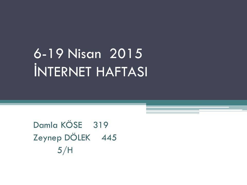 6-19 Nisan 2015 İ NTERNET HAFTASI Damla KÖSE 319 Zeynep DÖLEK 445 5/H