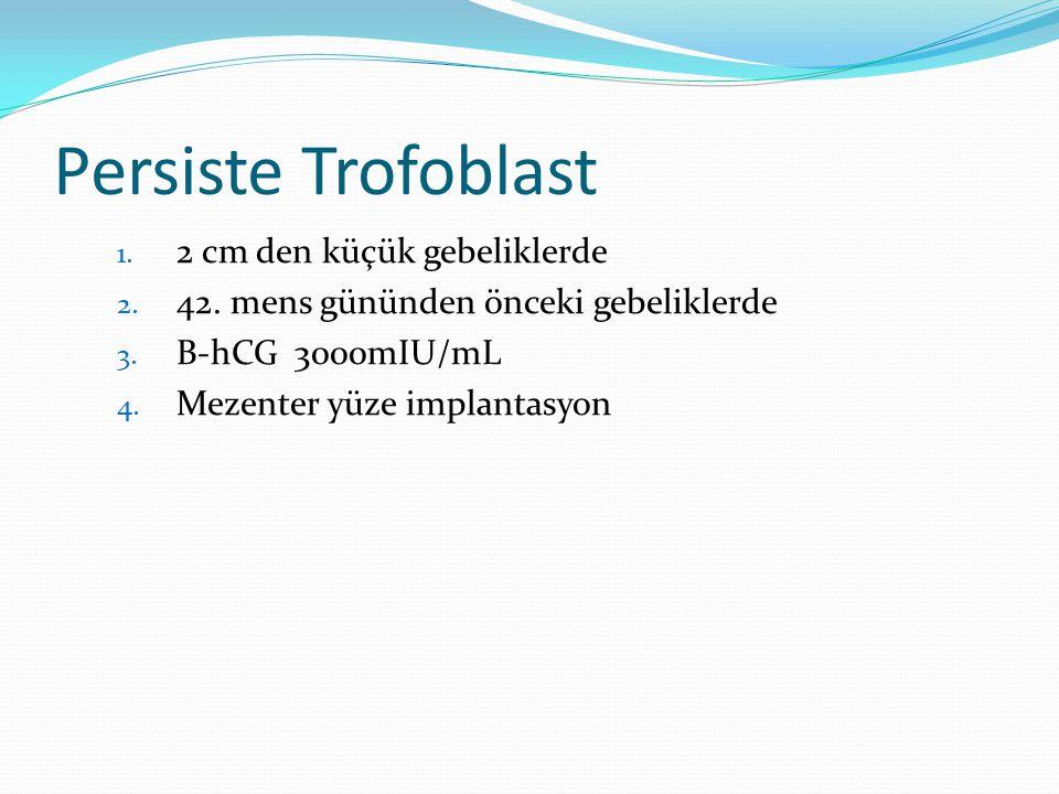 Persiste Trofoblast 1. 2 cm den küçük gebeliklerde 2. 42. mens gününden önceki gebeliklerde 3. Β-hCG 3000mIU/mL 4. Mezenter yüze implantasyon