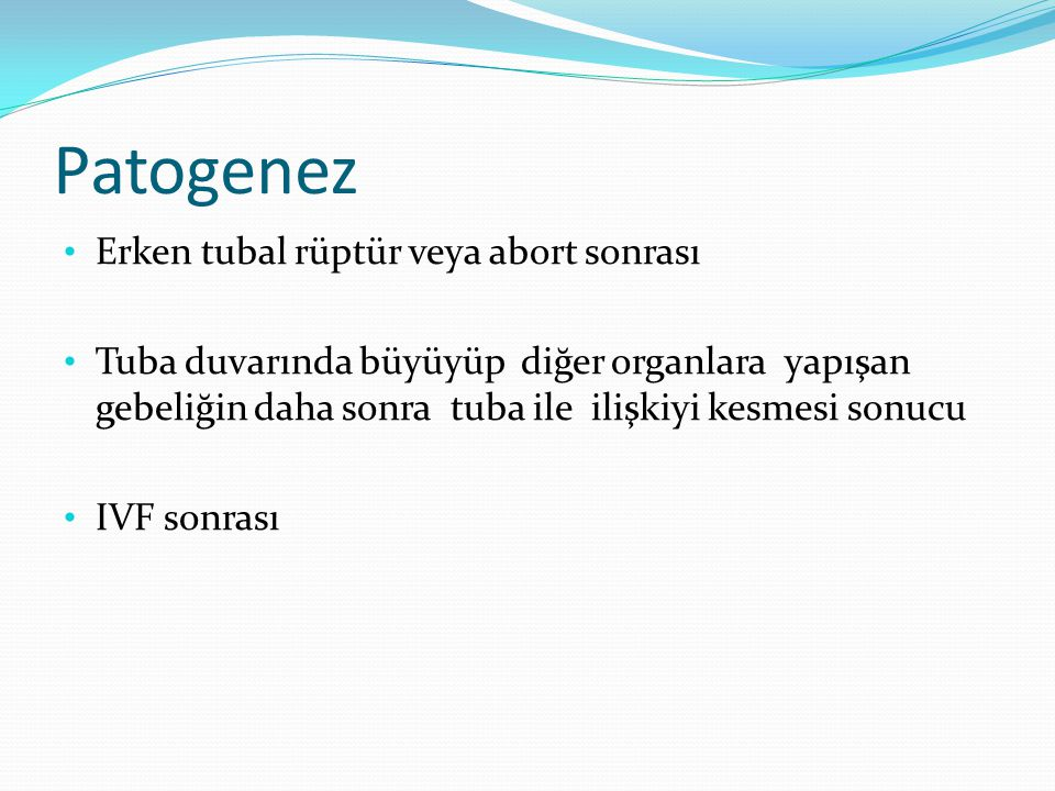 Patogenez Erken tubal rüptür veya abort sonrası Tuba duvarında büyüyüp diğer organlara yapışan gebeliğin daha sonra tuba ile ilişkiyi kesmesi sonucu IVF sonrası