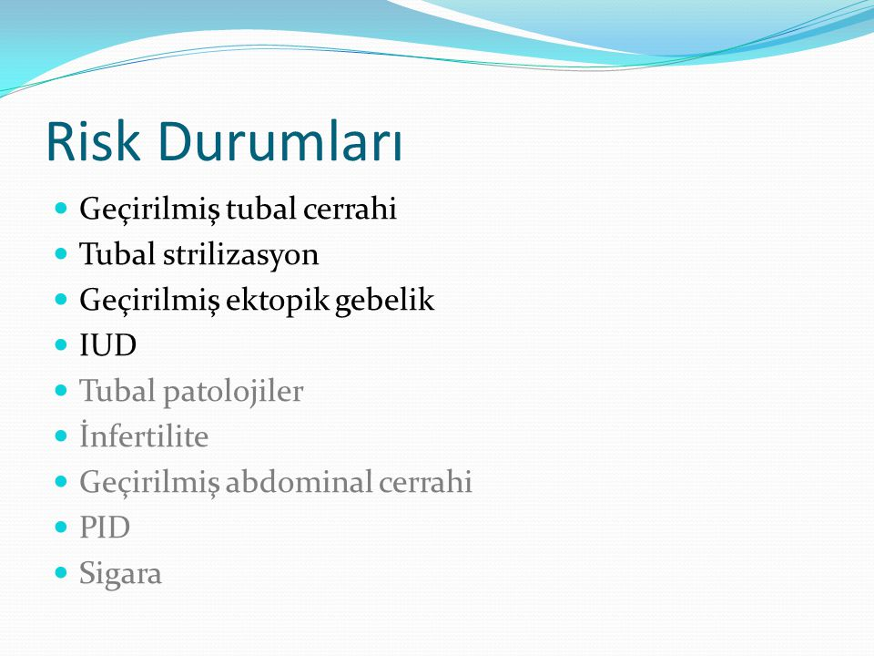Risk Durumları Geçirilmiş tubal cerrahi Tubal strilizasyon Geçirilmiş ektopik gebelik IUD Tubal patolojiler İnfertilite Geçirilmiş abdominal cerrahi PID Sigara