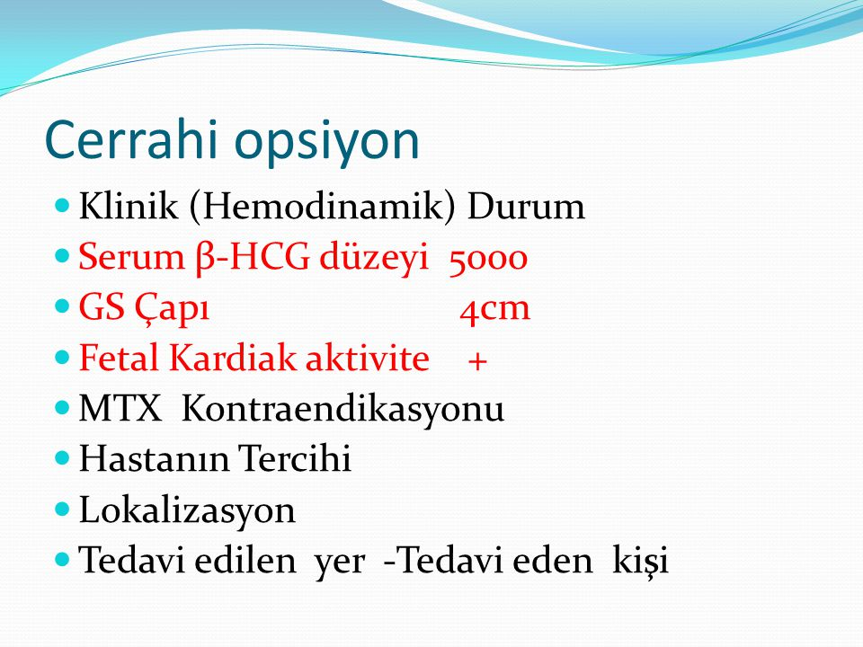 Cerrahi opsiyon Klinik (Hemodinamik) Durum Serum β-HCG düzeyi 5000 GS Çapı 4cm Fetal Kardiak aktivite + MTX Kontraendikasyonu Hastanın Tercihi Lokalizasyon Tedavi edilen yer -Tedavi eden kişi
