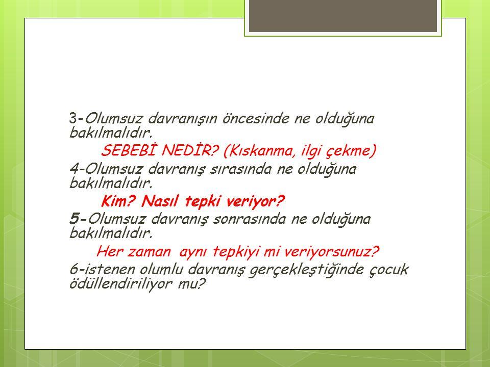 3-Olumsuz davranışın öncesinde ne olduğuna bakılmalıdır. SEBEBİ NEDİR? (Kıskanma, ilgi çekme) 4-Olumsuz davranış sırasında ne olduğuna bakılmalıdır. K