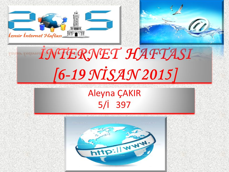 İNTERNET HAFTASI [6-19 NİSAN 2015] Aleyna ÇAKIR 5/İ 397 Aleyna ÇAKIR 5/İ 397