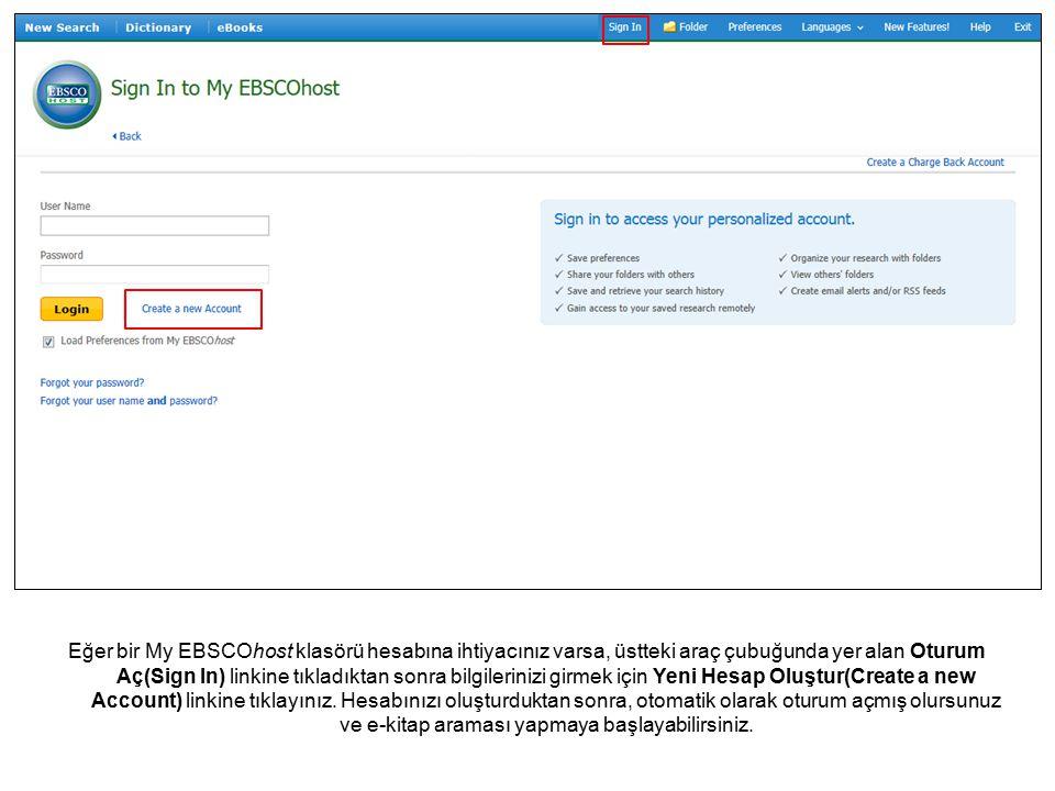 Eğer bir My EBSCOhost klasörü hesabına ihtiyacınız varsa, üstteki araç çubuğunda yer alan Oturum Aç(Sign In) linkine tıkladıktan sonra bilgilerinizi girmek için Yeni Hesap Oluştur(Create a new Account) linkine tıklayınız.