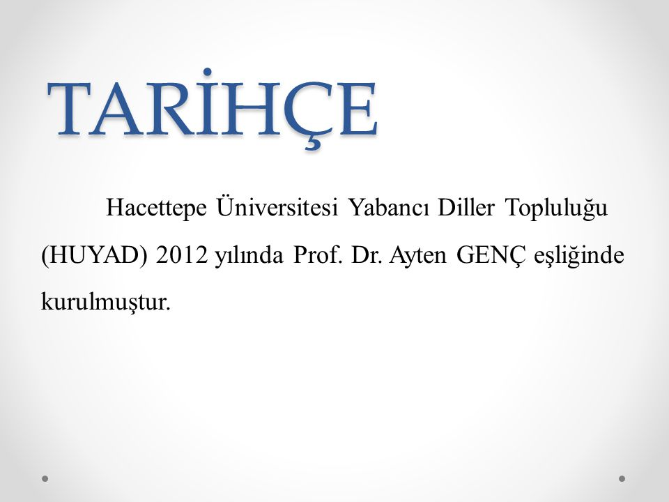 TARİHÇE Hacettepe Üniversitesi Yabancı Diller Topluluğu (HUYAD) 2012 yılında Prof. Dr. Ayten GENÇ eşliğinde kurulmuştur.