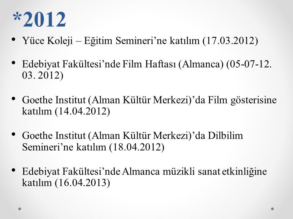 *2012 Yüce Koleji – Eğitim Semineri'ne katılım (17.03.2012) Edebiyat Fakültesi'nde Film Haftası (Almanca) (05-07-12. 03. 2012) Goethe Institut (Alman