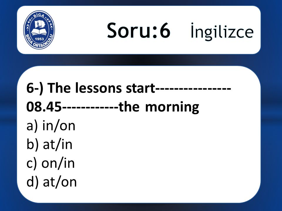 6-) The lessons start---------------- 08.45------------the morning a) in/on b) at/in c) on/in d) at/on
