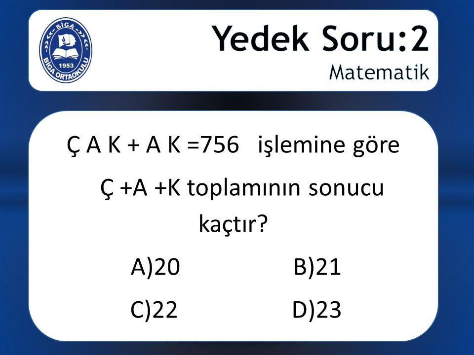 Ç A K + A K =756 işlemine göre Ç +A +K toplamının sonucu kaçtır? A)20 B)21 C)22 D)23