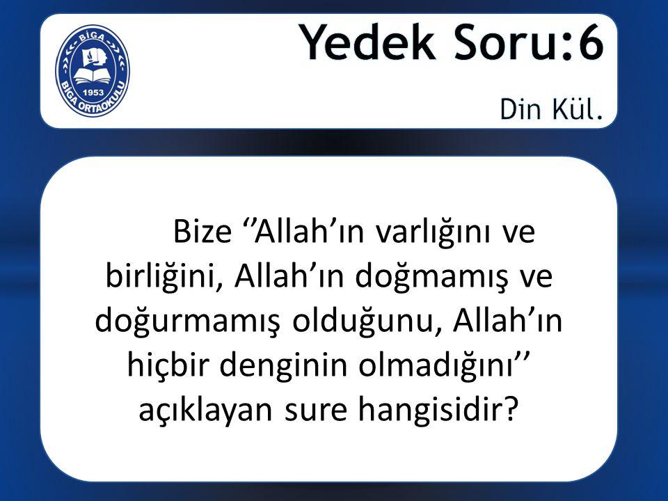 Bize ''Allah'ın varlığını ve birliğini, Allah'ın doğmamış ve doğurmamış olduğunu, Allah'ın hiçbir denginin olmadığını'' açıklayan sure hangisidir?