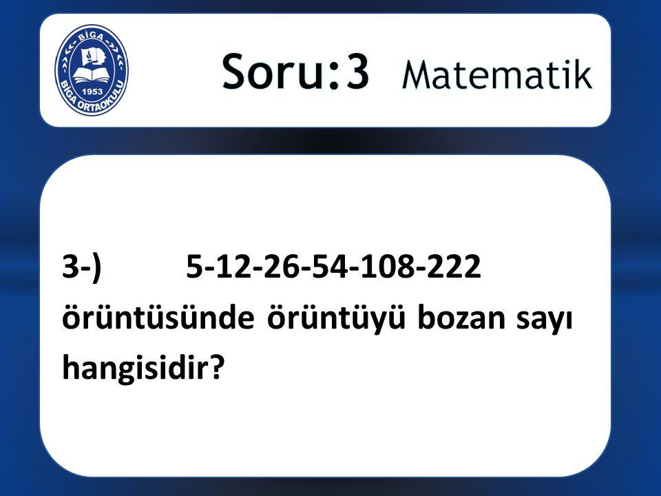 3-) 5-12-26-54-108-222 örüntüsünde örüntüyü bozan sayı hangisidir?